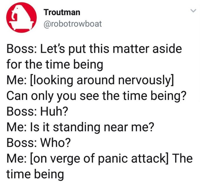 Text - Troutman @robotrowboat Boss: Let's put this matter aside for the time being Me: [looking around nervously] Can only you see the time being? Boss: Huh? Me: Is it standing near me? Boss: Who? Me: [on verge of panic attackl The time being