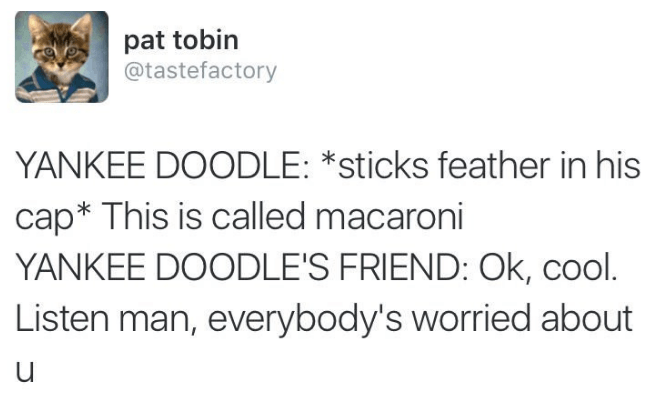 Text - pat tobin @tastefactory YANKEE DOODLE: *sticks feather in his cap* This is called macaroni YANKEE DOODLE'S FRIEND: Ok, cool. Listen man, everybody's worried about