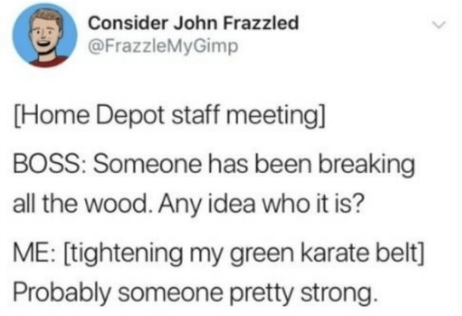Text - Consider John Frazzled @FrazzleMyGimp (Home Depot staff meeting] BOSS: Someone has been breaking all the wood. Any idea who it is? ME: [tightening my green karate belt] Probably someone pretty strong.