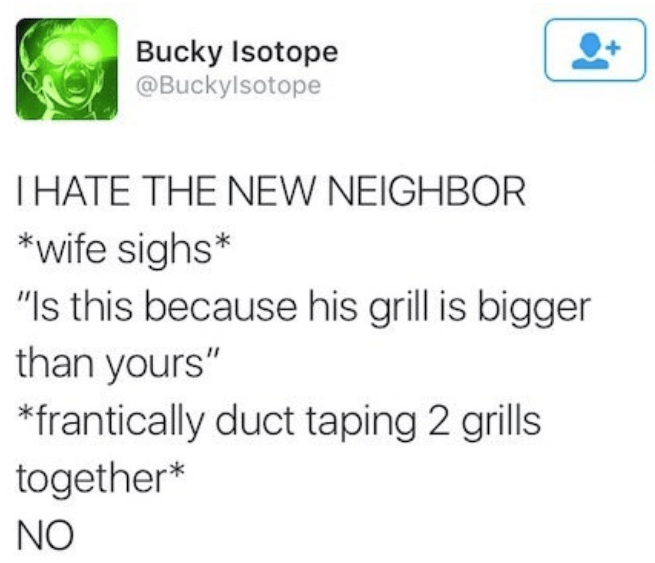 """Text - Bucky Isotope @Buckylsotope THATE THE NEW NEIGHBOR *wife sighs* """"Is this because his grill is bigger than yours"""" frantically duct taping 2 grills together* NO"""
