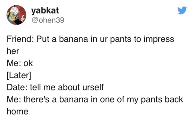 Text - yabkat @ohen39 Friend: Put a banana in ur pants to impress her Mе: ok [Later] Date: tell me about urself Me: there's a banana in one of my pants back home