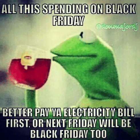 post about black friday shopping that will make you not be able to pay your electric ball and then it will literally be 'black friday' because of the darkness