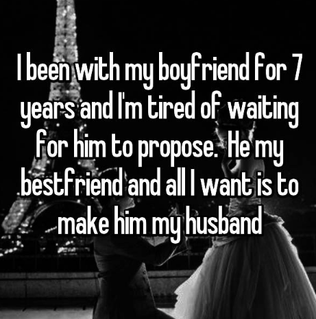 Text - iend for 7 my boyfr Tbeen with years and I'm tired of waiting Hemy For him to propose. bestfriend and all I want is to -make him my husband