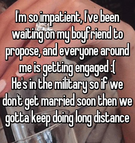 Text - Im so impatient, lve been waiting on my boufriend to propose, and everyone around meis geting engaged He's in the military so f we don nt get married soon then we gotta keep doing long distance