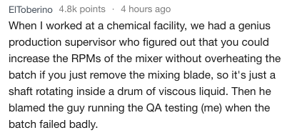 Text - ElToberino 4.8k points 4 hours ago When I worked at a chemical facility, we had a genius production supervisor who figured out that you could increase the RPMS of the mixer without overheating the batch if you just remove the mixing blade, so it's just a shaft rotating inside a drum of viscous liquid. Then he blamed the guy running the QA testing (me) when the batch failed badly