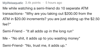 """Text - Mylifeisaquatic 3.4k points 5 hours ago Me while watching a semi-friend do 10 seperate ATM transactions- """"Why are you taking out $200.00 from the ATM in $20.00 increments? you are just adding up the $2.50 fee?"""" Semi-Friend - """"It all adds up in the long run"""" Me """"No shit, it adds up to you wasting money"""" Semi-Friend- """"No, trust me, it adds up."""""""