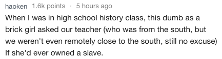 Text - haoken 1.6k points 5 hours ago When I was in high school history class, this dumb as a brick girl asked our teacher (who was from the south, but we weren't even remotely close to the south, still no excuse) If she'd ever owned a slave.