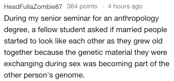 Text - HeadFullaZombie87 364 points 4 hours ago During my senior seminar for an anthropology degree, a fellow student asked if married people started to look like each other as they grew old together because the genetic material they were exchanging during sex was becoming part of the other person's genome.