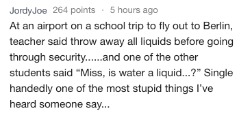 """Text - Jordy Joe 264 points 5 hours ago At an airport on a school trip to fly out to Berlin, teacher said throw away all liquids before going through security....and one of the other students said """"Miss, is water a liquid...?"""" Single handedly one of the most stupid things I've heard someone say..."""