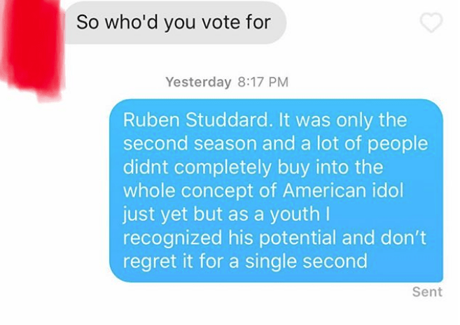 Text - So who'd you vote for Yesterday 8:17 PM Ruben Studdard. It was only the second season and a lot of people didnt completely buy into the whole concept of American idol just yet but as a youth I recognized his potential and don't regret it for a single second Sent