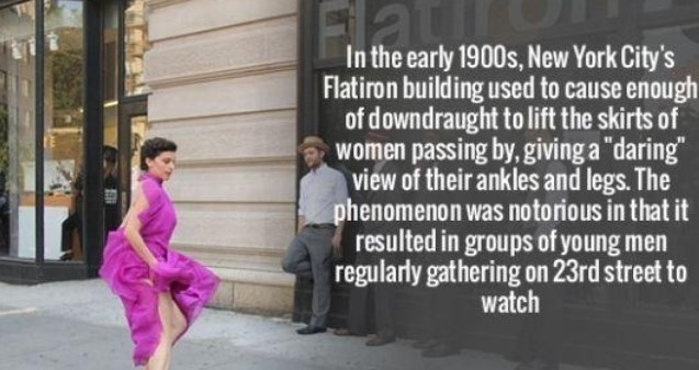 """Text - Flat the early 1900s, New York City's Flatiron building used to cause enough of downdraught to lift the skirts of women passing by, giving a """"daring"""" view of their ankles and legs. The phenomenon was notorious in that it resulted in groups of young men regularly gathering on 23rd street t watch"""