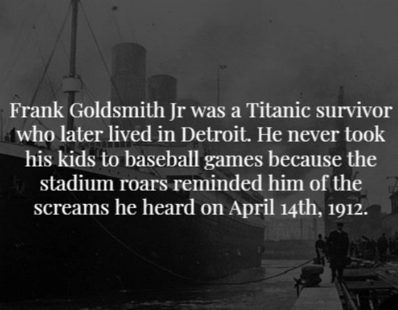 Text - Frank Goldsmith Jr was a Titanic survivor who later lived in Detroit. He never took his kids to baseball games because the stadium roars reminded him of the screams he heard on April 14th, 1912.