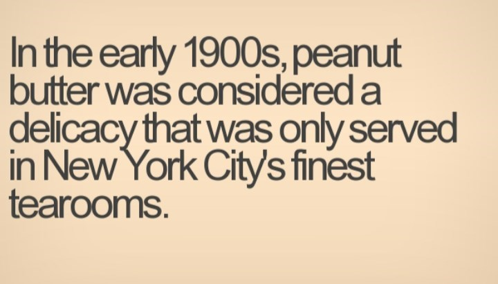 Text - In the early 1900s, peanut butter was considered a delicacy that was only served in New York Citys finest tearooms.