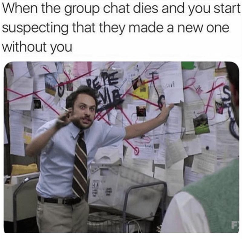meme about suspecting there's a group chat without you in it
