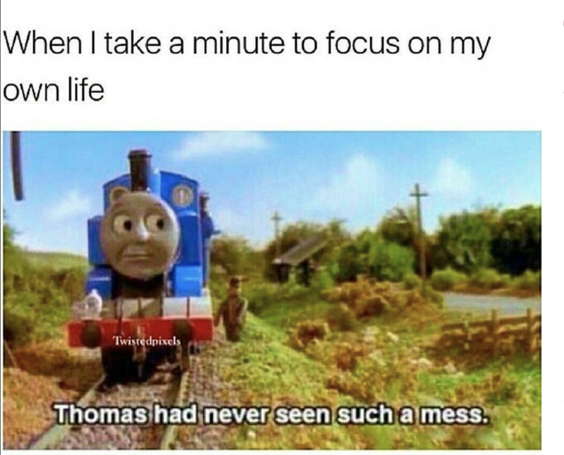 meme about Thomas the train and realizing your life is a mess