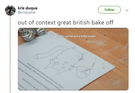 "Tweet that reads, ""Out of context. Great British Bake-Off"" above a pic of a drawing of a cat and a subtitle that reads, ""[Noel] the cat has got a filthy mouth"""