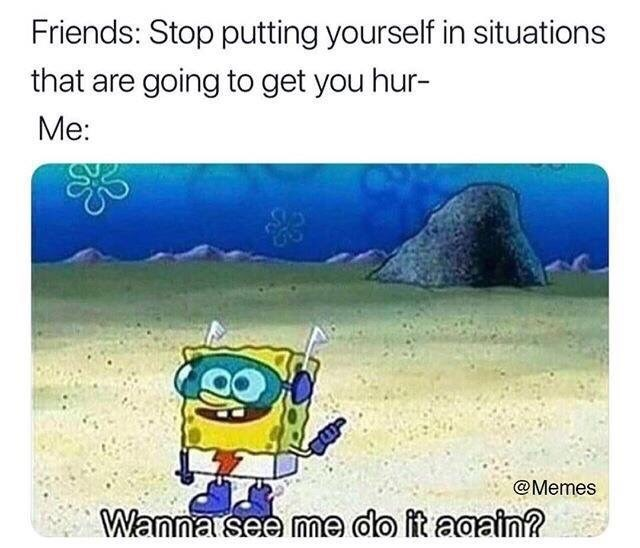"Caption that reads, ""Friends: Stop putting yourself in situations that are going to get you hur -; Me: ..."" above a pic of Spongebob saying, ""Wanna see me do it again?"""