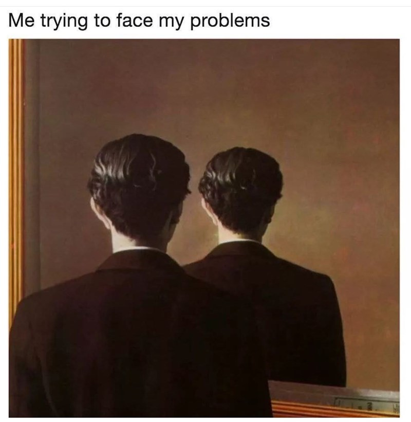 "Caption that reads, ""Me trying to face my problems"" above a painting of a guy looking into a mirror where his reflection is of the back of his head"