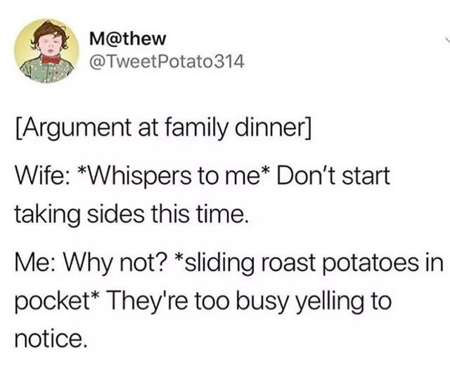 "Tweet that reads, ""[Argument at family dinner] Wife: *Whispers to me* Don't start taking sides this time; Me: Why not? *Sliding roast potatoes in pocket* They're too busy yelling to notice"""