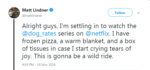 netflix dogs - Text - Matt Lindner LL DO Follow @mattlindner Alright guys, I'm settling in to watch the @dog_rates series on @netflix. I have frozen pizza, a warm blanket, and a box of tissues in case I start crying tears of joy. This is gonna be a wild ride. 4:58 PM - 16 Nov 2018