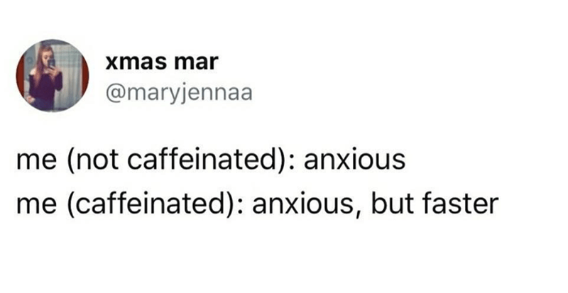 "Tweet that reads, ""Me (not caffeinated): anxious; Me: (caffeinated): anxious, but faster"""
