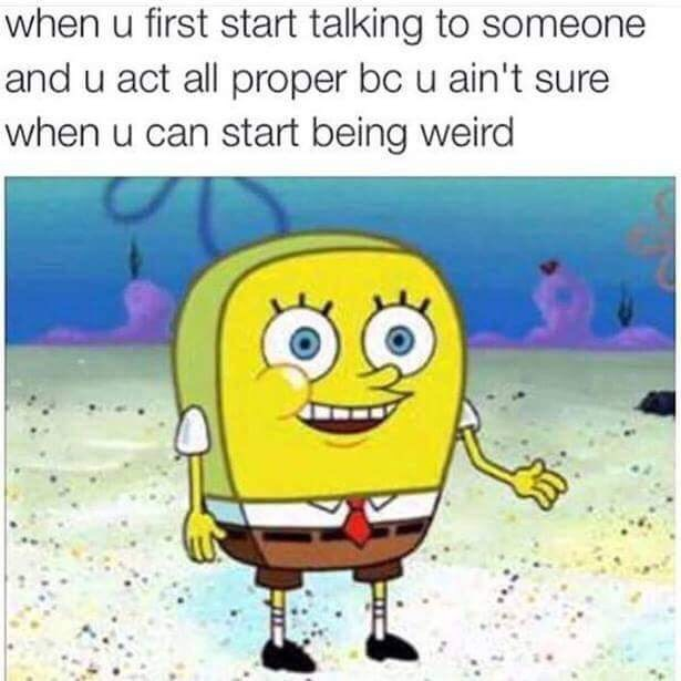 "Caption that reads, ""When you first start talking to someone and you act all proper because you ain't sure when you can start being weird"" above a pic of Spongebob without holes"