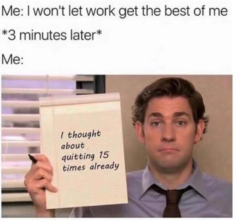 the office meme about him wanting to quit work and letting work get the best of him