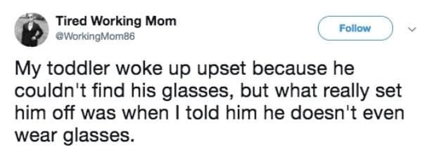 Text - Tired Working Mom eWorkingMom86 Follow My toddler woke up upset because he couldn't find his glasses, but what really set him off was when I told him he doesn't even wear glasses.
