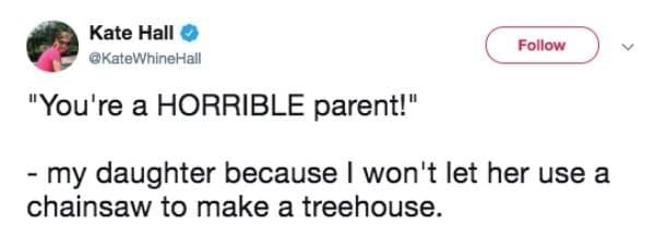 """Text - Kate Hall Follow @KateWhineHall """"You're a HORRIBLE parent!"""" - my daughter because I won't let her use a chainsaw to make a treehouse."""