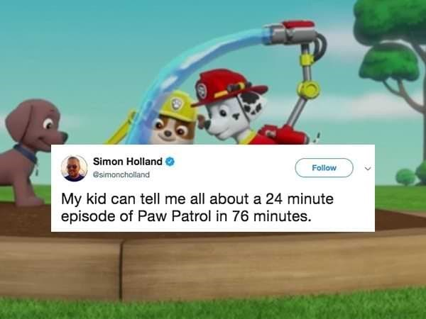 Animated cartoon - Simon Holland Follow esimoncholland My kid can tell me all about a 24 minute episode of Paw Patrol in 76 minutes.