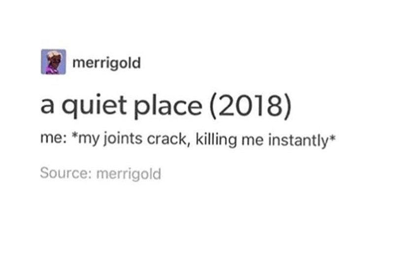 post about the movie the quiet place and if your joints crack you will be killed instantly