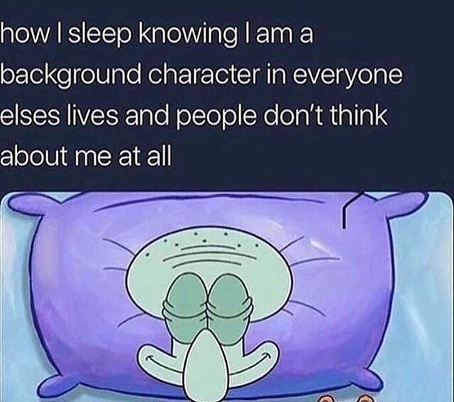 "Caption that reads, ""How I sleep knowing I am a background character in everyone else's lives and people don't think about me at all"" above a pic of Squidward from Spongebob sleeping peacefully"