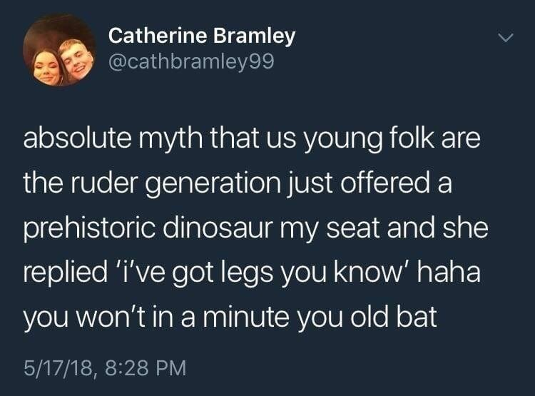 Text - Catherine Bramley @cathbramley99 absolute myth that us young folk are the ruder generation just offered a prehistoric dinosaur my seat and she replied 'i've got legs you know' haha you won't in a minute you old bat 5/17/18, 8:28 PM