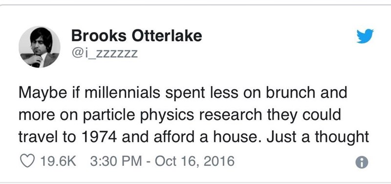 Text - Brooks Otterlake @i_zzzzzz Maybe if millennials spent less on brunch and more on particle physics research they could travel to 1974 and afford a house. Just a thought 19.6K 3:30 PM - Oct 16, 2016
