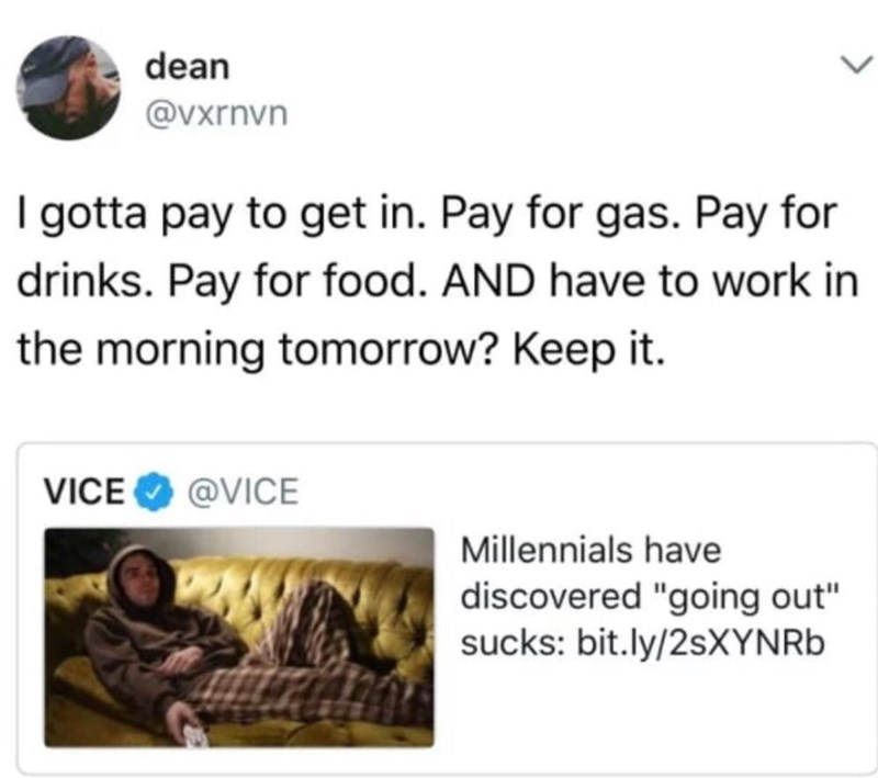 "Text - dean @Vxrnvn I gotta pay to get in. Pay for gas. Pay for drinks. Pay for food. AND have to work in the morning tomorrow? Keep it. @VICE VICE Millennials have discovered ""going out"" sucks: bit.ly/2sXYN Rb"