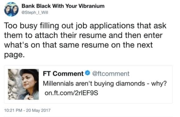 Text - Bank Black With Your Vibranium @Steph LWill Too busy filling out job applications that ask them to attach their resume and then enter what's on that same resume on the next page. FT Comment @ftcomment Millennials aren't buying diamonds - why? on.ft.com/2rlEF9S 10:21 PM-20 May 2017