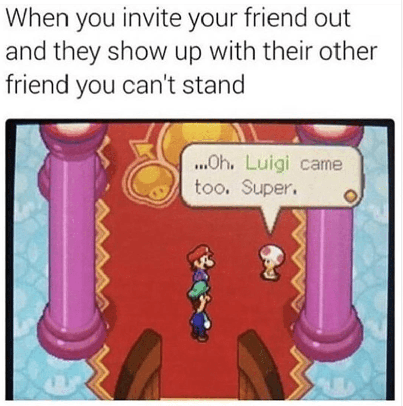 "Caption that reads, ""When you invite your friend out and they show up with their other friend you can't stand"" above a still from a Mario game where Toad says, ""Oh. Luigi came too. Super"""