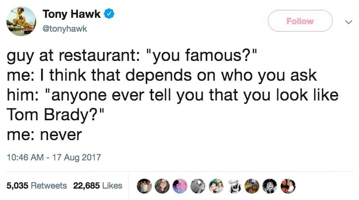 """Tweet that reads, """"Guy at restaurant: 'You famous?' Me: 'I think that depends on who you ask;' Him: 'Anyone ever tell you that you look like Tom Brady?' Me: 'Never'"""""""