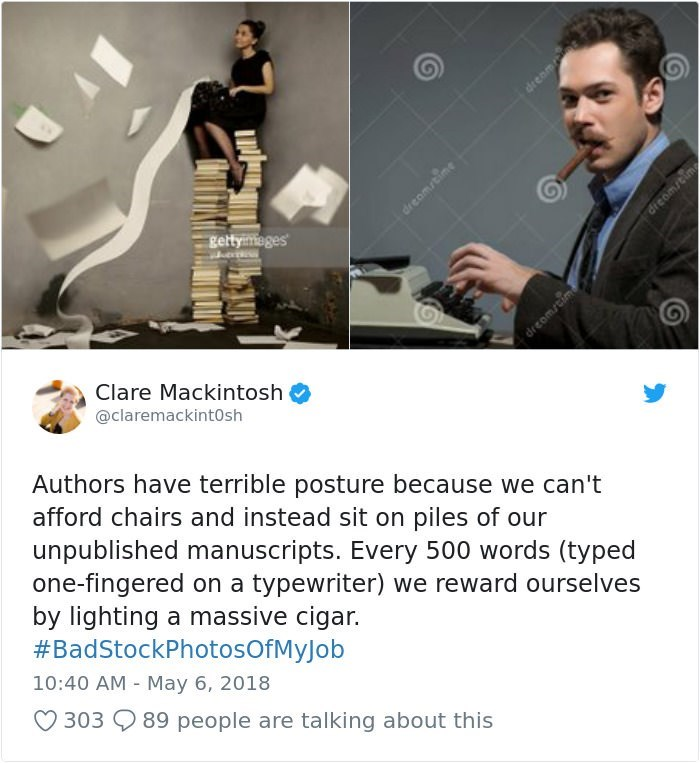 stock photo job - Technology - dream gettyimeges dreom cim Clare Mackintosh @claremackint0sh Authors have terrible posture because we can't afford chairs and instead sit on piles of our unpublished manuscripts. Every 500 words (typed one-fingered on a typewriter) we reward ourselves by lighting a massive cigar. #BadStockPhotosOf M yJ ob 10:40 AM May 6, 2018 303 89 people are talking about this dreamtine dreomscim
