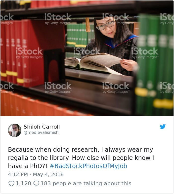 "stock photo job - Website - ck iSt iStock iStpck y.crotly Image by Getty Images by Getty Images iStock iStock iStock by Galfimages by Getty Images by Getty Images"" iSt ck iStock iStock by Getty Images Images"" by Getty Images by Getty Shiloh Carroll @medievalismish Because when doing research, I always wear my regalia to the library. How else will people know have a PhD?! #BadStockPhotosOfMyJob 4:12 PM May 4, 2018 1,120 183 people are talking about this"
