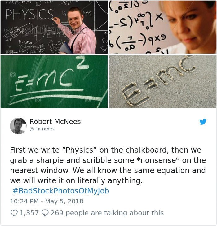 "stock photo job - Text - PHYSICS shupter tiek) -s) Rnta Fe E-mc Robert McNees @mcnees First we write ""Physics"" on the chalkboard, then we grab a sharpie and scribble some *nonsense* on the nearest window. We all know the same equation and we will write it on literally anything #BadStockPhotosOfMyJ ob 10:24 PM May 5, 2018 V1,357 269 people are talking about this"