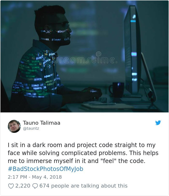"stock photo job - Text - playcr oves player col( reamstime suare Ostrip subst Tauno Talimaa @tauntz I sit in a dark room and project code straight to my face while solving complicated problems. This helps me to immerse myself in it and ""feel"" the code. #BadStockPhotosOfM yJ ob 2:17 PM - May 4, 2018 2,220 9674 people are talking about this"