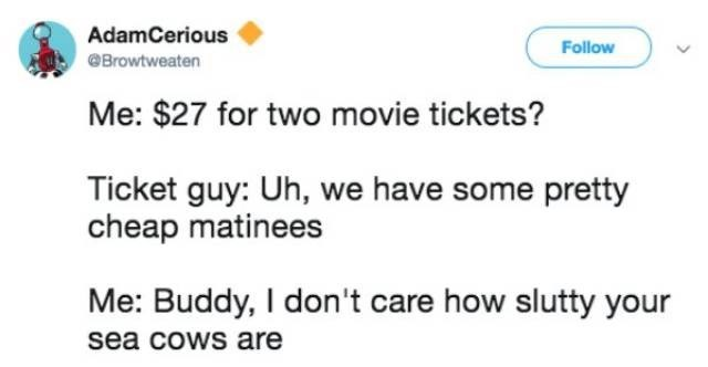 Text - AdamCerious Follow Browtweaten Me: $27 for two movie tickets? Ticket guy: Uh, we have some pretty cheap matinees Me: Buddy, I don't care how slutty your sea cows are