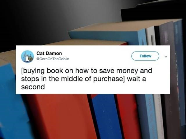 Text - Cat Damon Follow eCornOnTheGoblin buying book on how to save money and stops in the middle of purchase] wait a second