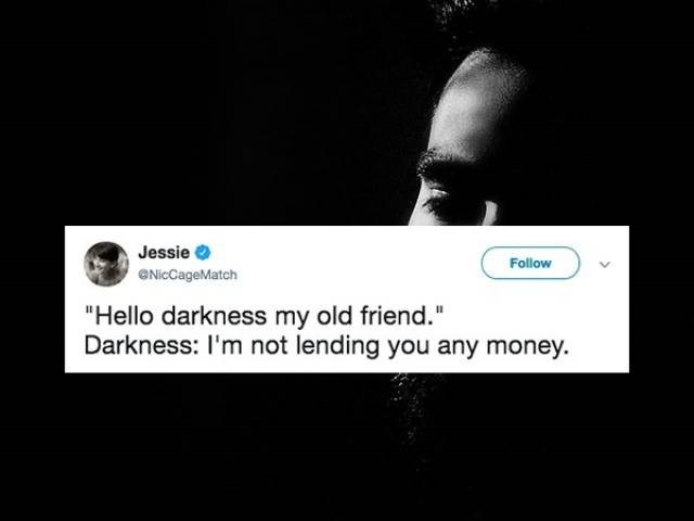 """Text - Jessie Follow eNicCageMatch """"Hello darkness my old friend."""" Darkness: I'm not lending you any money."""