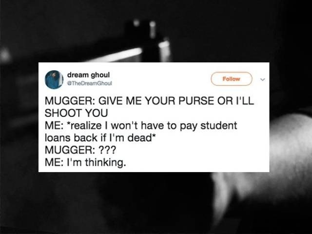 """Text - dream ghoul OTheDreamGhoul Follow MUGGER: GIVE ME YOUR PURSE OR I'LL SHOOT YOU ME: """"realize I won't have to pay student loans back if I'm dead* MUGGER: ??? ME: I'm thinking"""