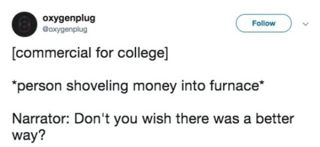 Text - oxygenplug @oxygenplug Follow [commercial for college] person shoveling money into furnace* Narrator: Don't you wish there was a better way?
