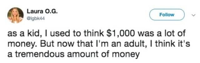 Text - Laura O.G. Follow @igbk44 kid, I used to think $1,000 was a lot of money. But now that I'm an adult, I think it's a tremendous amount of money