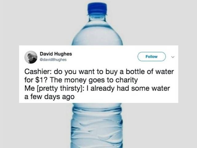 Water bottle - David Hughes edavid8hughes Follow Cashier: do you want to buy a bottle of water for $1? The money goes to charity Me [pretty thirsty]: I already had some water a few days ago