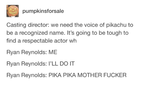 Text - pumpkinsforsale Casting director: we need the voice of pikachu to be a recognized name. It's going to be tough to find a respectable actor wh Ryan Reynolds: ME Ryan Reynolds: l'LL DO IT Ryan Reynolds: PIKA PIKA MOTHER FUCKER